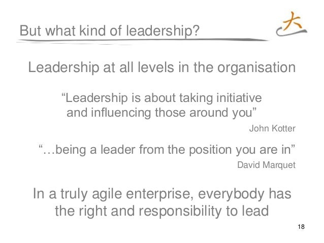 18 But what kind of leadership? Leadership at all levels in the organisation In a truly agile enterprise, everybody has th...