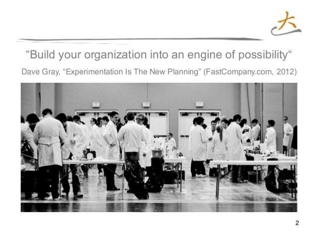 """2 """"Build your organization into an engine of possibility"""" Dave Gray, """"Experimentation Is The New Planning"""" (FastCompany.co..."""