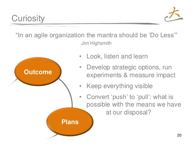 """20 ctions Outcome s Plans Curiosity """"In an agile organization the mantra should be 'Do Less'"""" Jim Highsmith • Look, listen..."""
