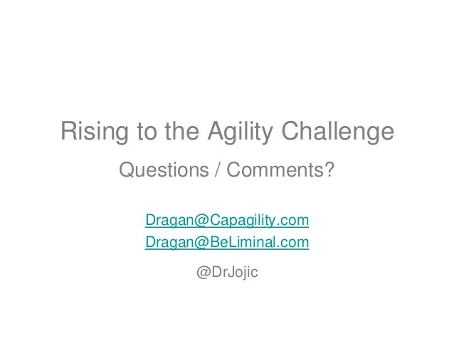 Rising to the Agility Challenge Questions / Comments? Dragan@Capagility.com Dragan@BeLiminal.com @DrJojic