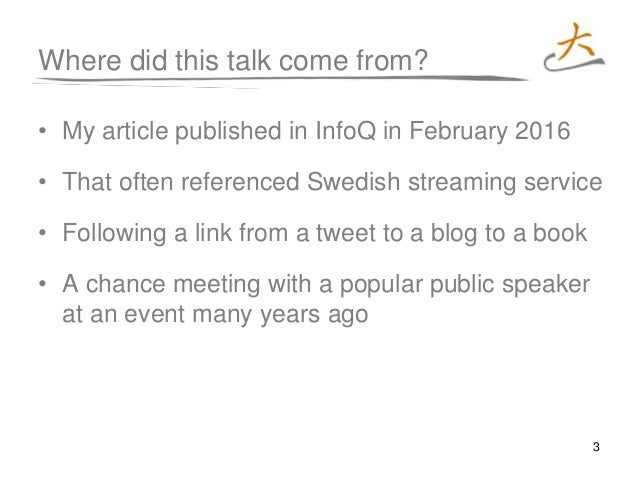 3 Where did this talk come from? • My article published in InfoQ in February 2016 • That often referenced Swedish streamin...