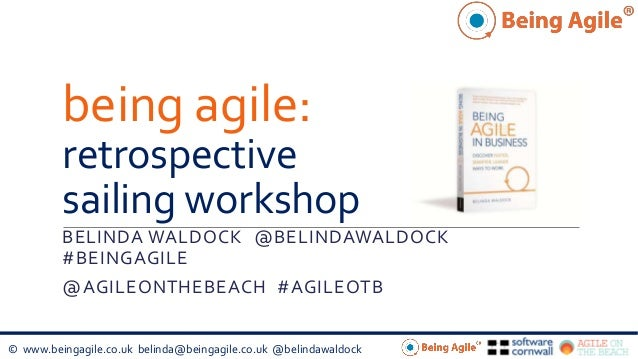 © www.beingagile.co.uk belinda@beingagile.co.uk @belindawaldock being agile: retrospective sailing workshop BELINDA WALDOC...