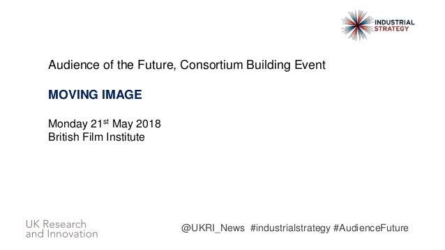 Audience of the Future, Consortium Building Event MOVING IMAGE Monday 21st May 2018 British Film Institute @UKRI_News #ind...