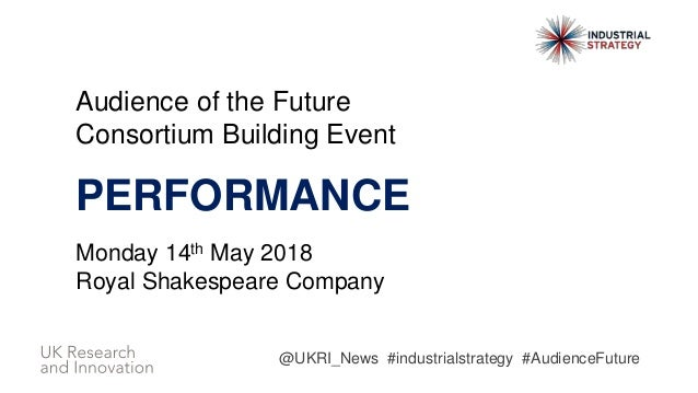 Audience of the Future Consortium Building Event PERFORMANCE Monday 14th May 2018 Royal Shakespeare Company @UKRI_News #in...