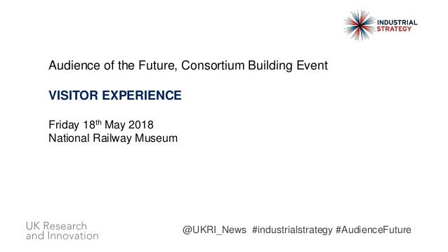 Audience of the Future, Consortium Building Event VISITOR EXPERIENCE Friday 18th May 2018 National Railway Museum @UKRI_Ne...