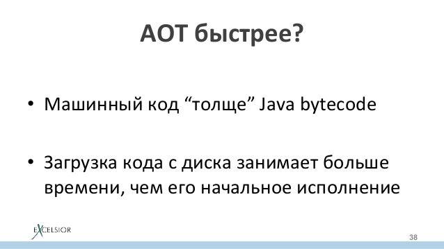 """AOTбыстрее? • Машинныйкод""""толще""""Javabytecode • Загрузкакодасдисказанимаетбольше времени,чемегоначальное..."""