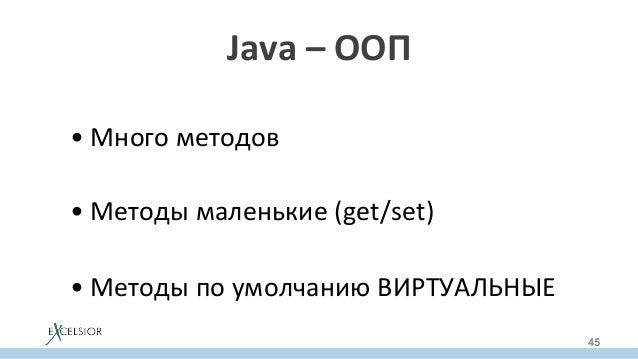 Java–ООП •Многометодов •Методымаленькие(get/set) •МетодыпоумолчаниюВИРТУАЛЬНЫЕ 45