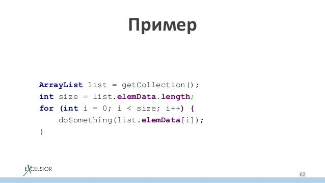 Пример ArrayList list = getCollection(); int size = list.elemData.length; for (int i = 0; i < size; i++) { doSomething(l...