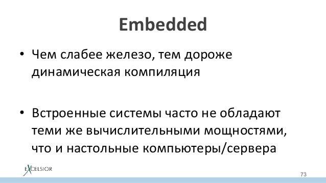 Embedded • Чемслабеежелезо,темдороже динамическаякомпиляция • Встроенныесистемычастонеобладают темижевычи...