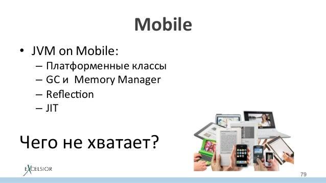 Mobile • JVMonMobile: – Платформенныеклассы – GCиMemoryManager – Reflecron – JIT Чегонехватает? 79