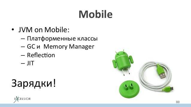 Mobile • JVMonMobile: – Платформенныеклассы – GCиMemoryManager – Reflecron – JIT Зарядки!  80