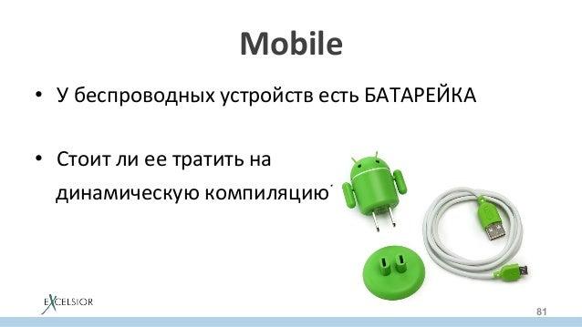 Mobile • УбеспроводныхустройствестьБАТАРЕЙКА  • Стоитлиеетратитьна динамическуюкомпиляцию? 81