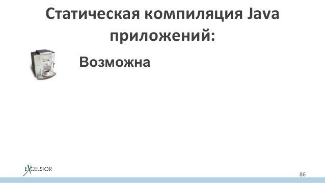СтатическаякомпиляцияJava приложений: 86 Возможна