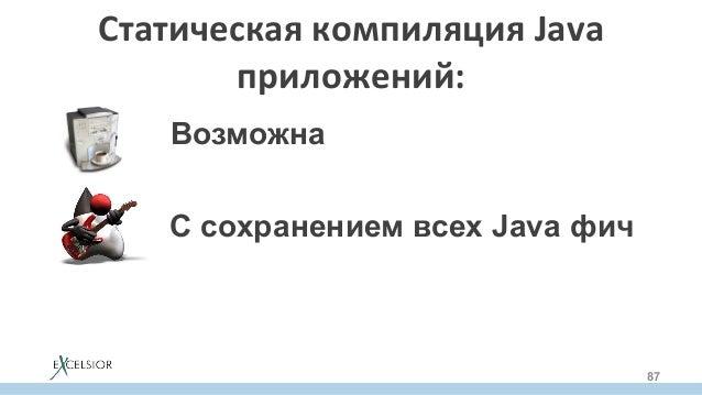 СтатическаякомпиляцияJava приложений: 87 Возможна С сохранением всех Java фич Полезна по многим причинам