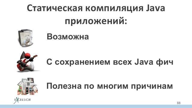 СтатическаякомпиляцияJava приложений: 88 Возможна С сохранением всех Java фич Полезна по многим причинам