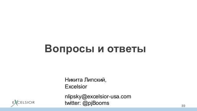 Вопросы и ответы Никита Липский, Excelsior nlipsky@excelsior-usa.com twitter: @pjBooms 89
