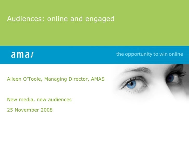 Audiences: online and engaged Aileen O'Toole, Managing Director, AMAS New media, new audiences  25 November 2008 www.amas.ie