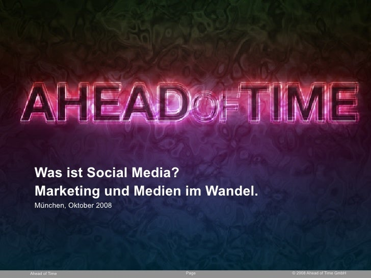 Was ist Social Media?   Marketing und Medien im Wandel.   München, Oktober 2008     Ahead of Time             Page      © ...