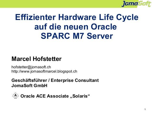 1 Effizienter Hardware Life Cycle auf die neuen Oracle SPARC M7 Server Marcel Hofstetter hofstetter@jomasoft.ch http://www...