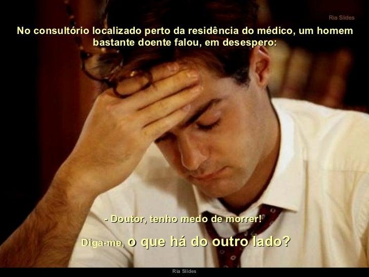 No consultório localizado perto da residência do médico, um homem bastante doente falou, em desespero: - Doutor, tenho med...