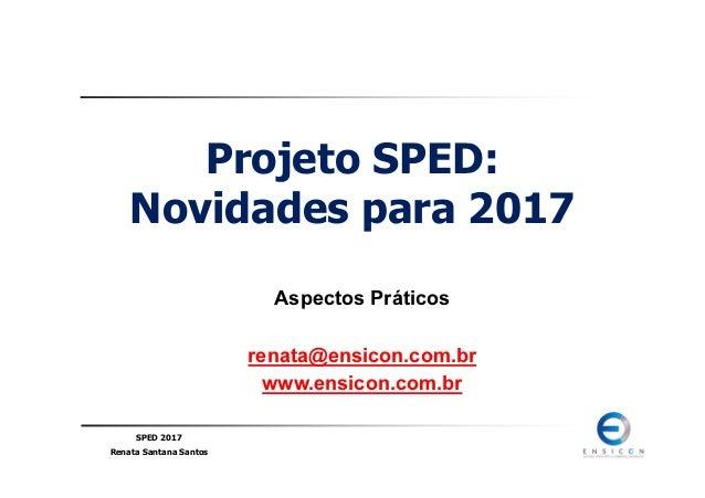 SPED 2017 Renata Santana Santos Projeto SPED: Novidades para 2017 Aspectos Práticos renata@ensicon.com.br www.ensicon.com....