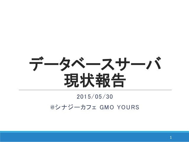 データベースサーバ 現状報告 2015/05/30 @シナジーカフェ GMO YOURS 1