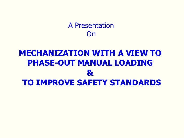 A Presentation On MECHANIZATION WITH A VIEW TO  PHASE-OUT MANUAL LOADING  &  TO IMPROVE SAFETY STANDARDS