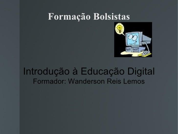 Formação Bolsistas Introdução à Educação Digital Formador: Wanderson Reis Lemos