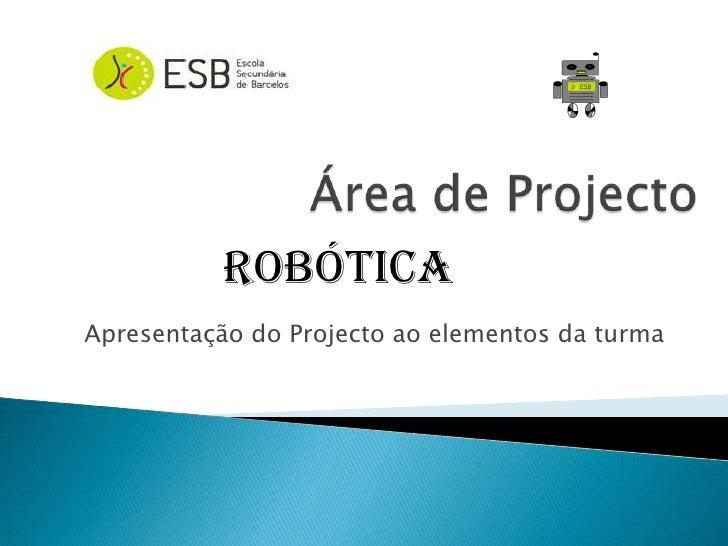 Área de Projecto<br />Robótica<br />Apresentação do Projecto ao elementos da turma<br />