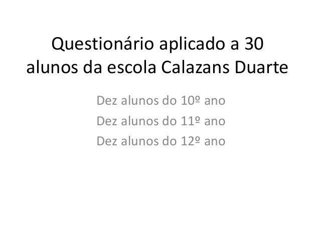 Questionário aplicado a 30 alunos da escola Calazans Duarte Dez alunos do 10º ano Dez alunos do 11º ano Dez alunos do 12º ...