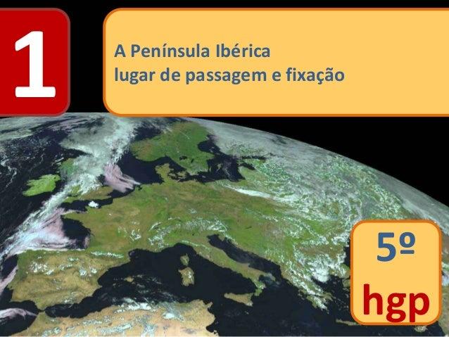 1 A Península Ibérica lugar de passagem e fixação 5º hgp