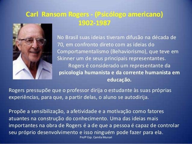 Carl Ransom Rogers - (Psicólogo americano) 1902-1987 No Brasil suas ideias tiveram difusão na década de 70, em confronto d...