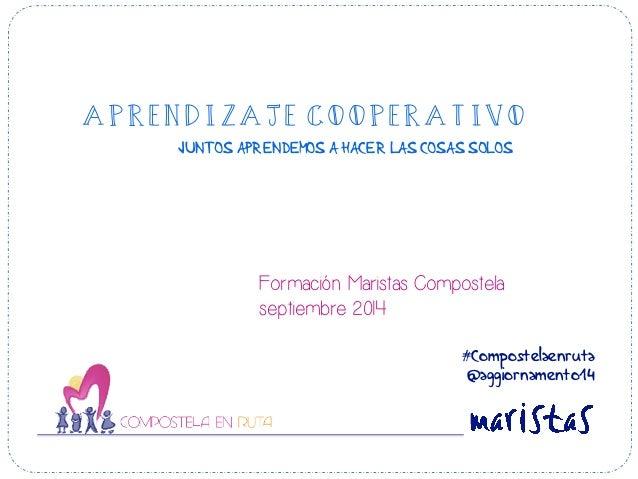 APRENDIZAJE COOPERATIVO  JUNTOS APRENDEMOS A HACER LAS COSAS SOLOS  Formación Maristas Compostela  septiembre 2014  #Compo...