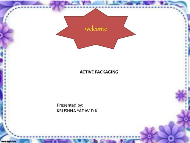 welcome Presented by: KRUSHNA YADAV D K ACTIVE PACKAGING