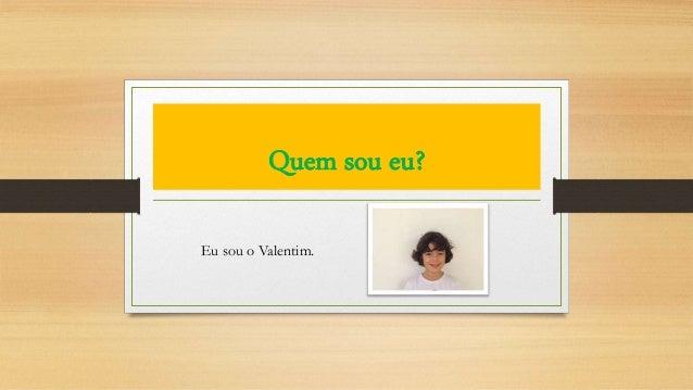 Quem sou eu? Eu sou o Valentim.