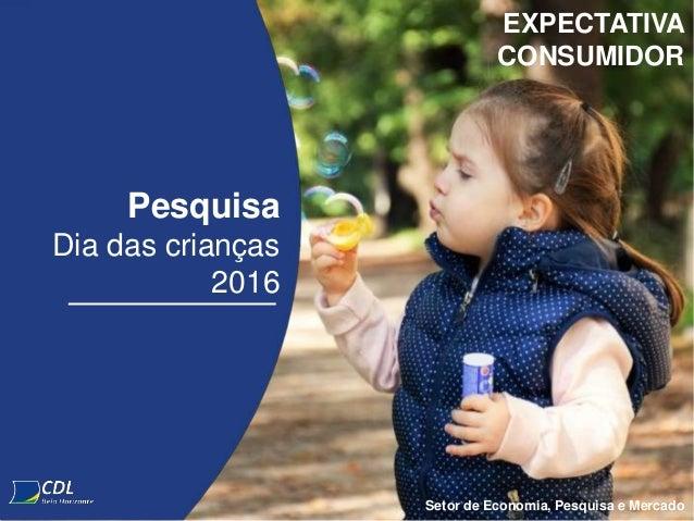 Pesquisa Dia das crianças 2016 EXPECTATIVA CONSUMIDOR Setor de Economia, Pesquisa e Mercado