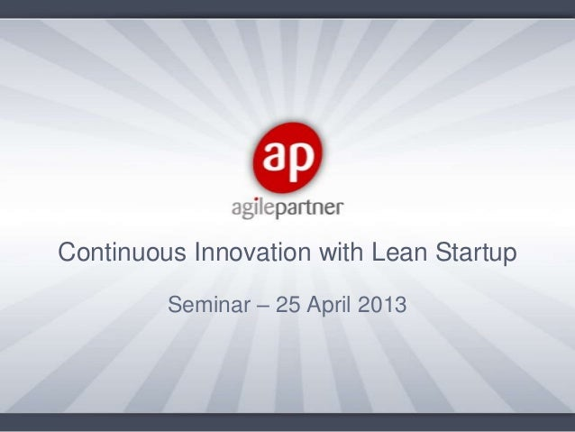 Seminar – 25 April 2013Continuous Innovation with Lean Startup
