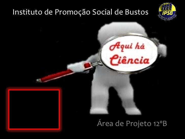 Instituto de Promoção Social de Bustos Área de Projeto 12ºB Ana Catarina Carolina Viegas Daniela Ferreira Márcia Matos Ped...