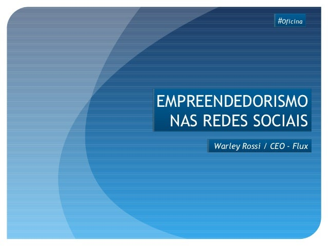 #OficinaEMPREENDEDORISMO NAS REDES SOCIAIS      Warley Rossi / CEO - Flux