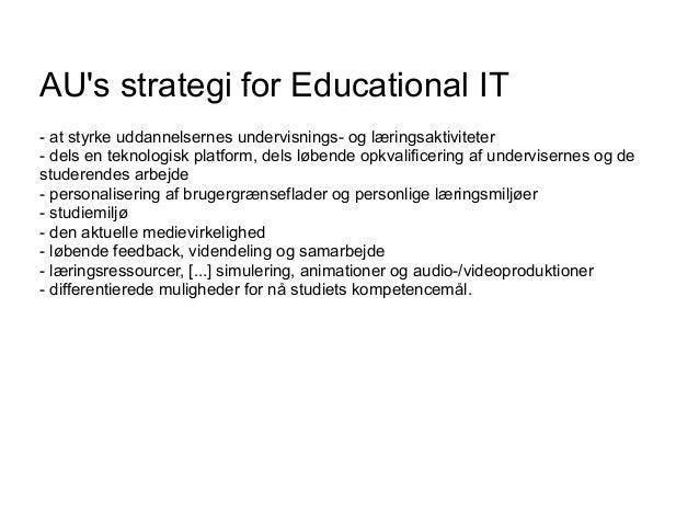 AU's strategi for Educational IT - at styrke uddannelsernes undervisnings- og læringsaktiviteter - dels en teknologisk pla...
