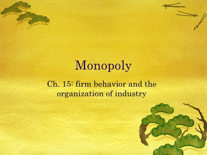 Monopoly Ch. 15: firm behavior and the organization of industry