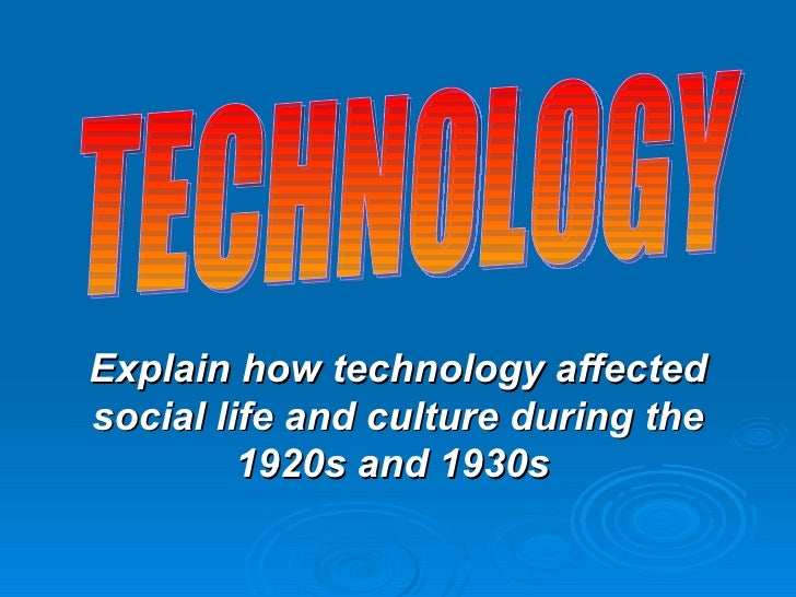 Explain how technology affected social life and culture during the 1920s and 1930s  TECHNOLOGY