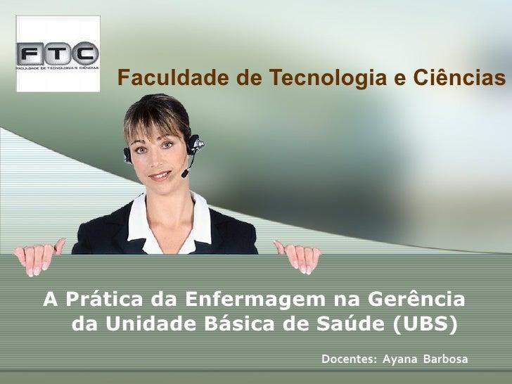 Faculdade de Tecnologia e Ciências A Prática da Enfermagem na Gerência da Unidade Básica de Saúde (UBS)    Docentes:  Aya...