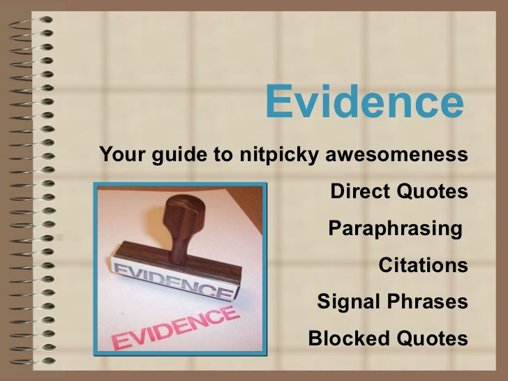 Evidence Your guide to nitpicky awesomeness Direct Quotes Paraphrasing  Citations Signal Phrases Blocked Quotes