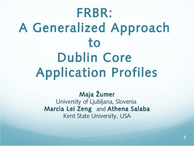 FRBR: A Generalized Approach to Dublin Core Application Profiles Maja Žumer University of Ljubljana, Slovenia Marcia Lei Z...
