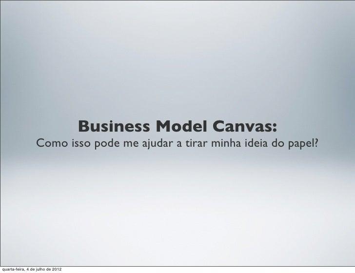 Business Model Canvas:                  Como isso pode me ajudar a tirar minha ideia do papel?quarta-feira, 4 de julho de ...