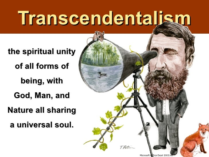 Transcendentalismthe spiritual unity of all forms of   being, with God, Man, andNature all sharinga universal soul.       ...