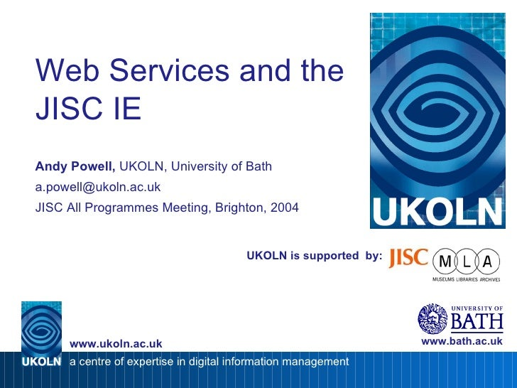 UKOLN is supported  by: Web Services and the JISC IE Andy Powell,  UKOLN, University of Bath [email_address] JISC All Prog...