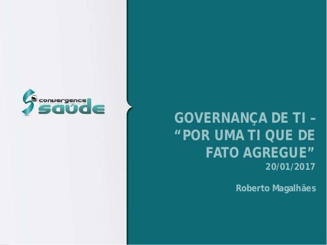 """GOVERNANÇA DE TI – """"POR UMA TI QUE DE FATO AGREGUE"""" 20/01/2017 Roberto Magalhães"""