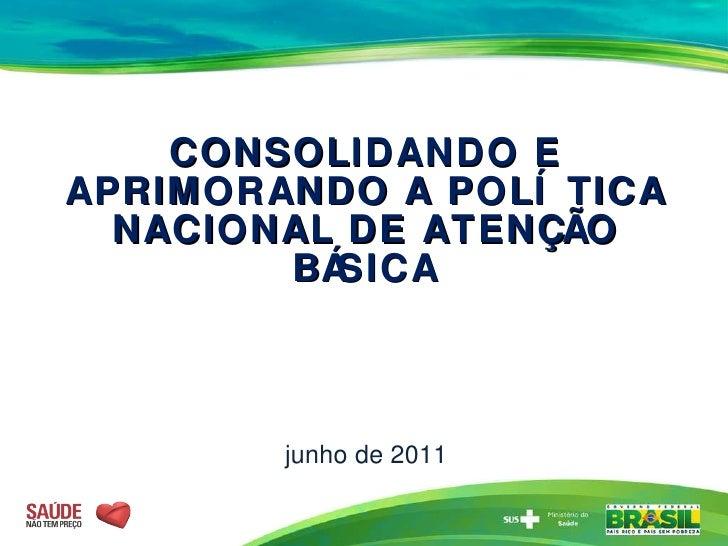 CONSOLIDANDO E APRIMORANDO A POLÍTICA NACIONAL DE ATENÇÃO BÁSICA junho de 2011